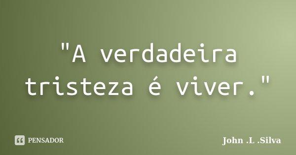 """""""A verdadeira tristeza é viver.""""... Frase de .John .L .Silva."""