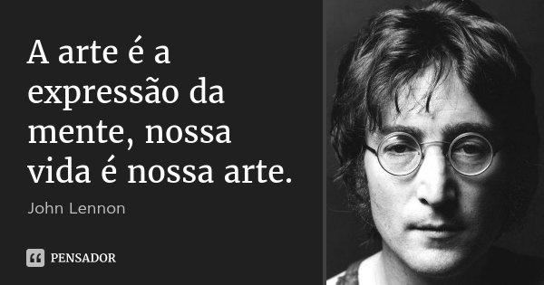 A arte é a expressão da mente, nossa vida é nossa arte.... Frase de John Lennon.