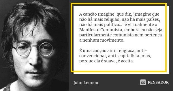 A canção Imagine, que diz, 'Imagine que não há mais religião, não mais países, não mais política...' é virtualmente o Manifesto Comunista... Hoje Imagine é um g... Frase de John Lennon.