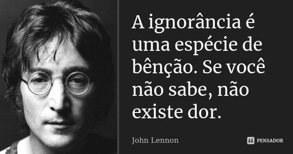 A ignorância é uma espécie de bênção. Se você não sabe, não existe dor.... Frase de John Lennon.