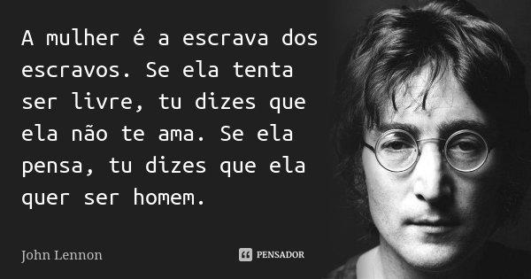 A mulher é a escrava dos escravos. Se ela tenta ser livre, tu dizes que ela não te ama. Se ela pensa, tu dizes que ela quer ser homem.... Frase de John Lennon.