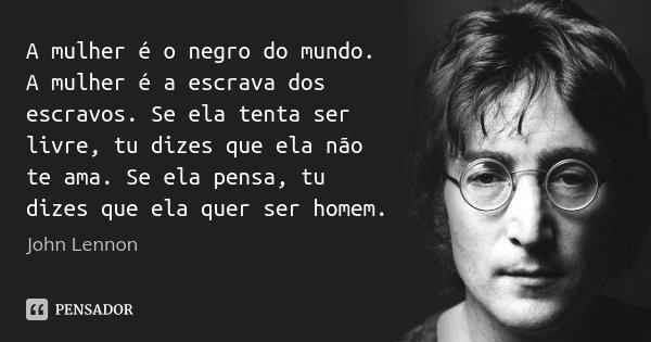 A mulher é o negro do mundo. A mulher é a escrava dos escravos. Se ela tenta ser livre, tu dizes que ela não te ama. Se ela pensa, tu dizes que ela quer ser hom... Frase de John Lennon.