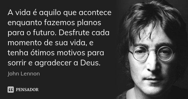 A vida é aquilo que acontece enquanto fazemos planos para o futuro. Desfrute cada momento de sua vida, e tenha ótimos motivos para sorrir e agradecer a Deus.... Frase de John Lennon.