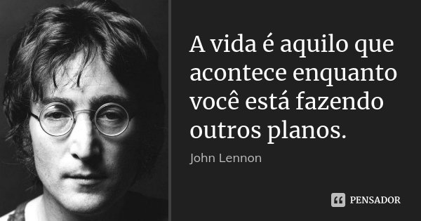 A vida é aquilo que acontece enquanto você está fazendo outros planos.... Frase de John Lennon.