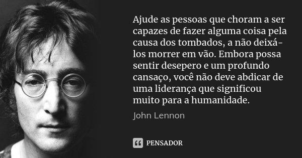 Ajude as pessoas que choram a ser capazes de fazer alguma coisa pela causa dos tombados, a não deixá-los morrer em vão. Embora possa sentir desepero e um profun... Frase de John Lennon.