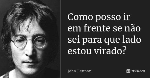 Como posso ir em frente se não sei para que lado estou virado?... Frase de John Lennon.
