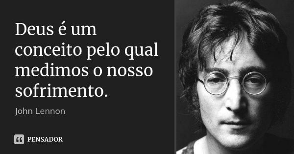 Deus é um conceito pelo qual medimos o nosso sofrimento.... Frase de John Lennon.