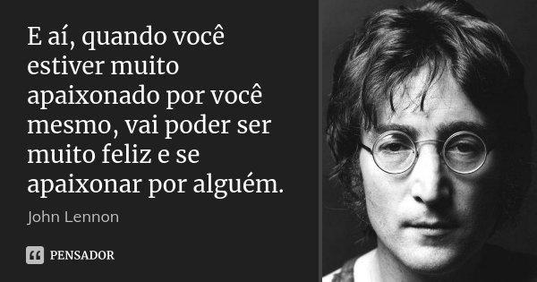 E aí, quando você estiver muito apaixonado por você mesmo, vai poder ser muito feliz e se apaixonar por alguém.... Frase de John Lennon.