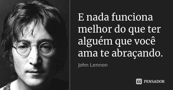 E nada funciona melhor do que ter alguém que você ama te abraçando.... Frase de John Lennon.