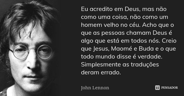 Eu acredito em Deus, mas não como uma coisa, não como um homem velho no céu. Acho que o que as pessoas chamam Deus é algo que está em todos nós. Creio que Jesus... Frase de John Lennon.