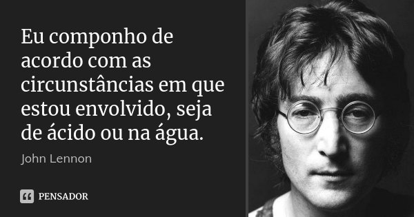 Eu componho de acordo com as circunstâncias em que estou envolvido, seja de ácido ou na água.... Frase de John Lennon.