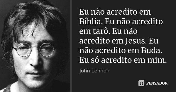 Eu não acredito em Bíblia. Eu não acredito em tarô. Eu não acredito em Jesus. Eu não acredito em Buda. Eu só acredito em mim.... Frase de John Lennon.