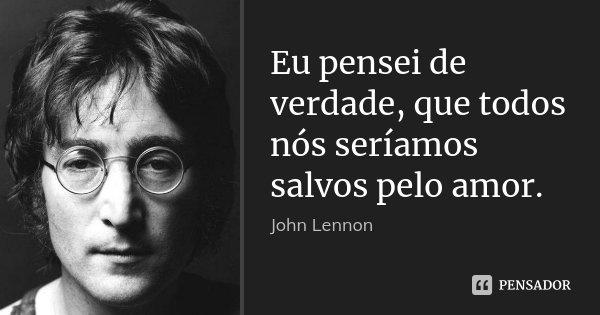 Eu pensei de verdade, que todos nós seríamos salvos pelo amor.... Frase de John Lennon.