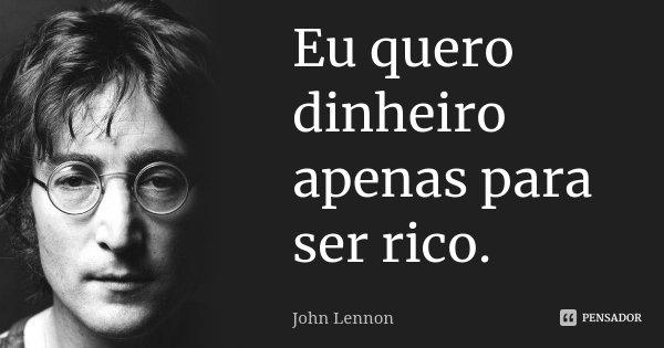 Eu quero dinheiro apenas para ser rico.... Frase de John Lennon.