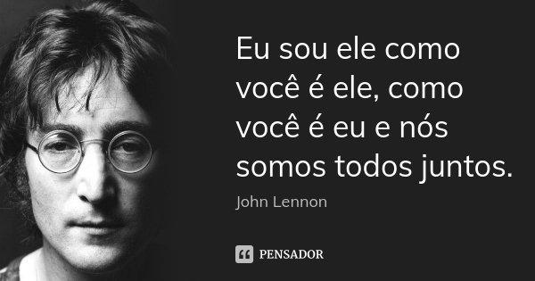 Eu sou ele como você é ele, como você é eu e nós somos todos juntos.... Frase de John Lennon.
