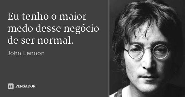 Eu tenho o maior medo desse negócio de ser normal.... Frase de John Lennon.