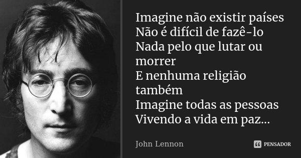 Imagine não existir países Não é difícil de fazê-lo Nada pelo que lutar ou morrer E nenhuma religião também Imagine todas as pessoas Vivendo a vida em paz...... Frase de John Lennon.