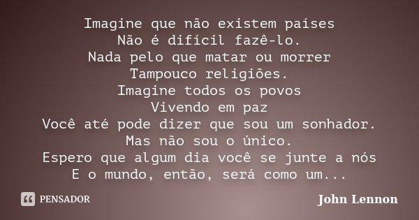 Imagine que não existem países Não é difícil fazê-lo. Nada pelo que matar ou morrer Tampouco religiões. Imagine todos os povos Vivendo em paz Você até pode dize... Frase de John Lennon.