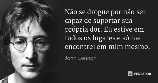 Não se drogue por não ser capaz de suportar sua própria dor. Eu estive em todos os lugares e só me encontrei em mim mesmo.... Frase de John Lennon.