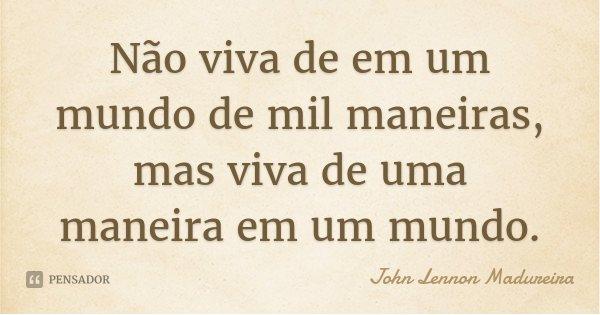 Não viva de em um mundo de mil maneiras, mas viva de uma maneira em um mundo.... Frase de John Lennon Madureira.