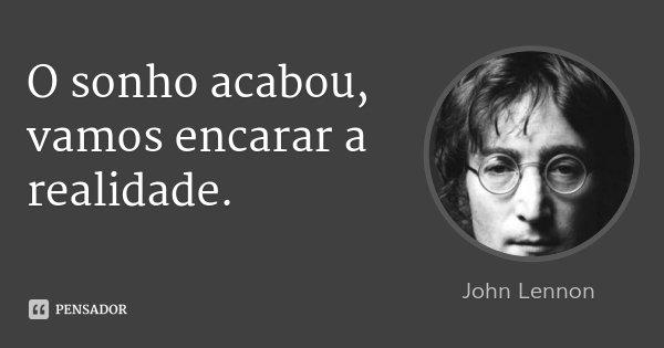 O sonho acabou, vamos encarar a realidade.... Frase de John Lennon.