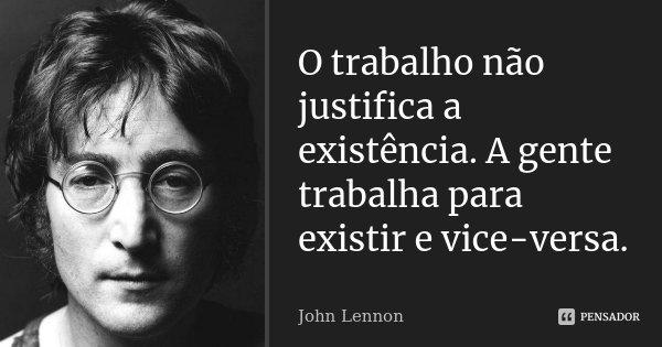 O trabalho não justifica a existência. A gente trabalha para existir e vice-versa.... Frase de John Lennon.