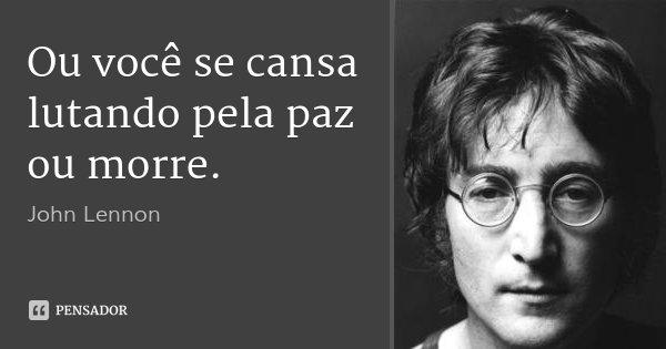 Ou você se cansa lutando pela paz ou morre.... Frase de John Lennon.