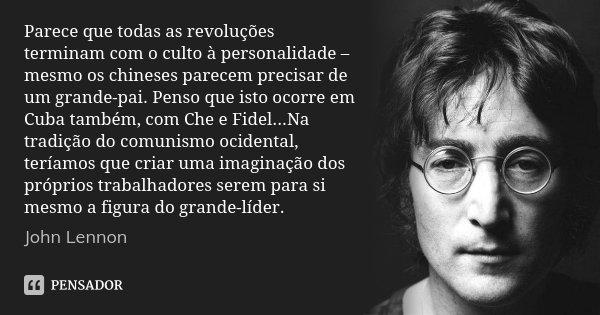 Parece que todas as revoluções terminam com o culto à personalidade – mesmo os chineses parecem precisar de um grande-pai. Penso que isto ocorre em Cuba também,... Frase de John Lennon.