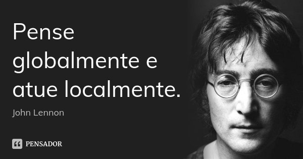 Pense globalmente e atue localmente.... Frase de John Lennon.