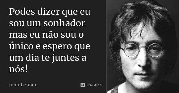 Podes dizer que eu sou um sonhador mas eu não sou o único e espero que um dia te juntes a nós!... Frase de John Lennon.