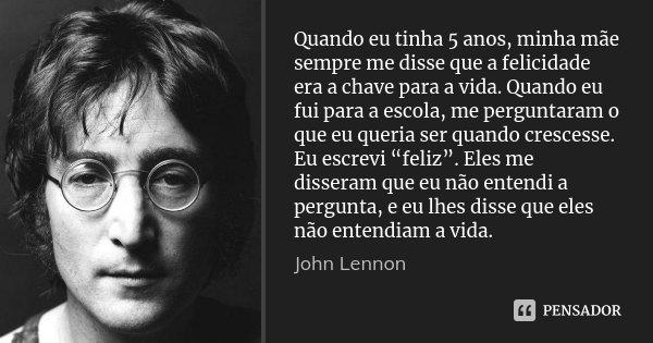 Quando eu tinha 5 anos, minha mãe sempre me disse que a felicidade era a chave para a vida. Quando eu fui para a escola, me perguntaram o que eu queria ser quan... Frase de John Lennon.