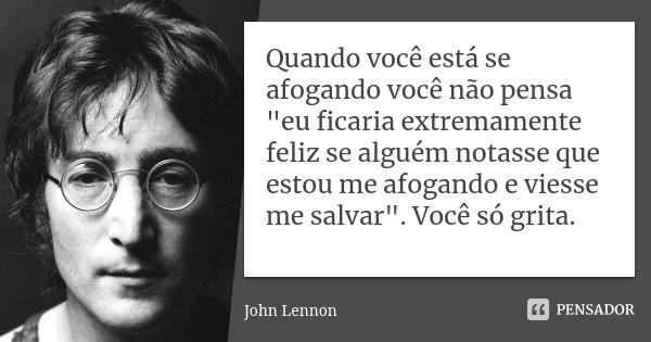 """Quando você está se afogando você não pensa """"eu ficaria extremamente feliz se alguém notasse que estou me afogando e viesse me salvar"""". Você só grita.... Frase de John Lennon."""