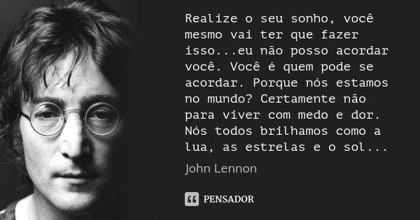 Realize o seu sonho, você mesmo vai ter que fazer isso...eu não posso acordar você. Você é quem pode se acordar. Porque nós estamos no mundo? Certamente não par... Frase de John Lennon.