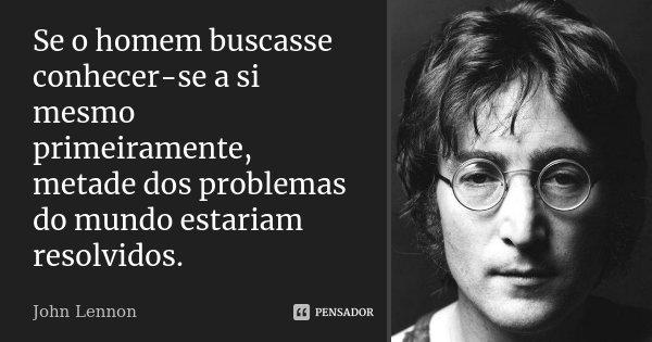Se o homem buscasse conhecer-se a si mesmo primeiramente, metade dos problemas do mundo estariam resolvidos.... Frase de John Lennon.