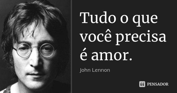 Tudo o que você precisa é amor.... Frase de John Lennon.
