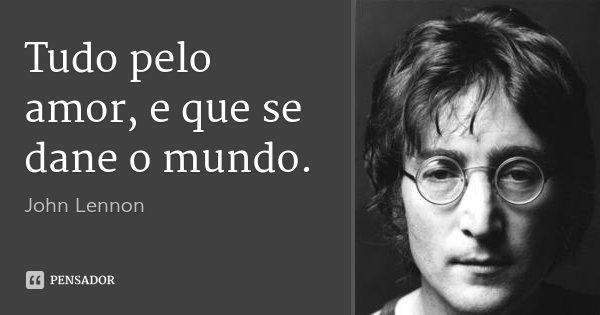 Tudo pelo amor, e que se dane o mundo.... Frase de John Lennon.