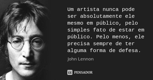 Um artista nunca pode ser absolutamente ele mesmo em público, pelo simples fato de estar em público. Pelo menos, ele precisa sempre de ter alguma forma de defes... Frase de John Lennon.