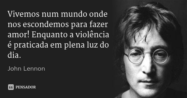 Vivemos num mundo onde nos escondemos para fazer amor! Enquanto a violência é praticada em plena luz do dia.... Frase de John Lennon.