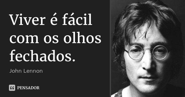Viver é fácil com os olhos fechados.... Frase de John Lennon.