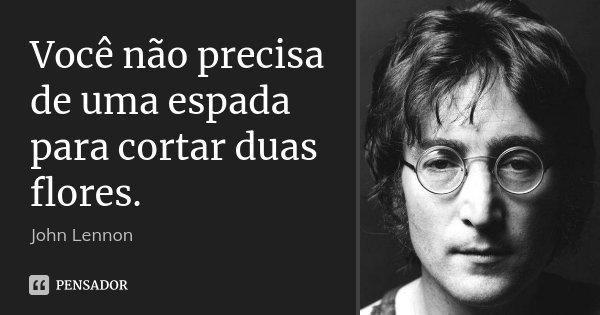 Você não precisa de uma espada para cortar duas flores.... Frase de John Lennon..