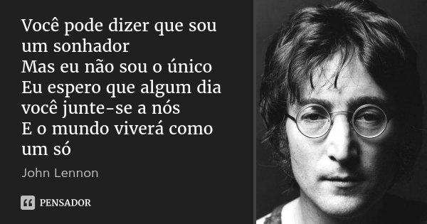 Você pode dizer que sou um sonhador Mas eu não sou o único Eu espero que algum dia você junte-se a nós E o mundo viverá como um só... Frase de John Lennon.