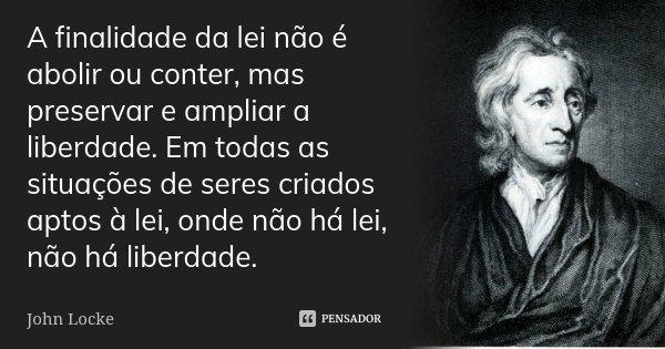 A finalidade da lei não é abolir ou conter, mas preservar e ampliar a liberdade. Em todas as situações de seres criados aptos à lei, onde não há lei, não há lib... Frase de John Locke.