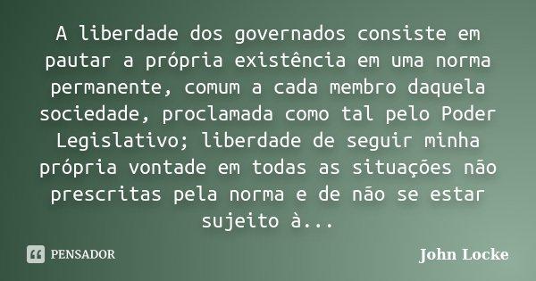 A liberdade dos governados consiste em pautar a própria existência em uma norma permanente, comum a cada membro daquela sociedade, proclamada como tal pelo Pode... Frase de John Locke.
