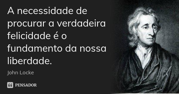 A necessidade de procurar a verdadeira felicidade é o fundamento da nossa liberdade.... Frase de John Locke.