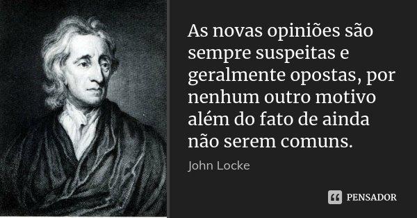 As novas opiniões são sempre suspeitas e geralmente opostas, por nenhum outro motivo além do fato de ainda não serem comuns.... Frase de John Locke.