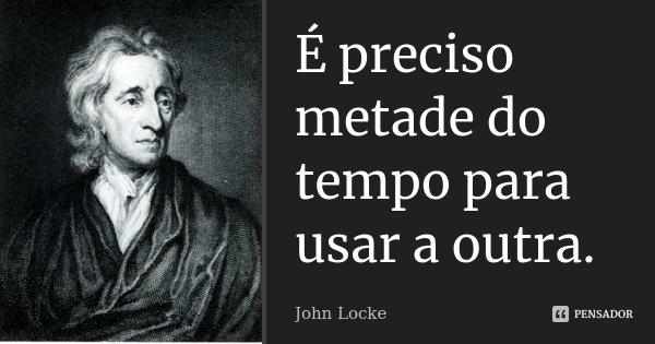 É preciso metade do tempo para usar a outra.... Frase de John Locke.
