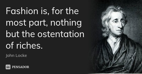 Fashion is, for the most part, nothing but the ostentation of riches.... Frase de John Locke.