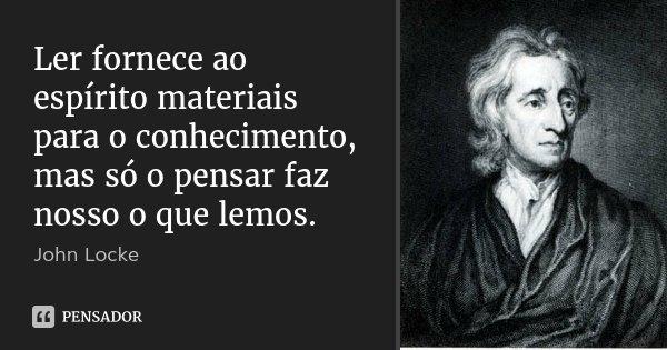 Ler fornece ao espírito materiais para o conhecimento, mas só o pensar faz nosso o que lemos.... Frase de John Locke.