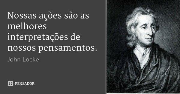 Nossas ações são as melhores interpretações de nossos pensamentos.... Frase de John Locke.