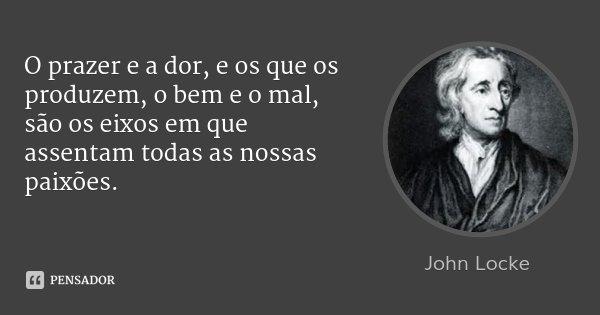 O prazer e a dor, e os que os produzem, o bem e o mal, são os eixos em que assentam todas as nossas paixões.... Frase de John Locke.